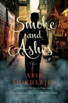 Smoke and Ashes: A Novel (Wyndham & Banerjee Series) ebook by Abir Mukherjee