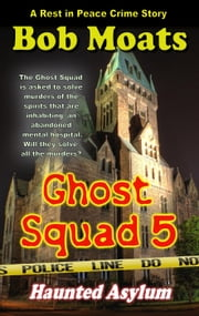 Ghost Squad 5 - Haunted Asylum - A Rest in Peace Crime Story, #5 ebook by Bob Moats