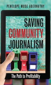 Saving Community Journalism - The Path to Profitability ebook by Penelope Muse Abernathy