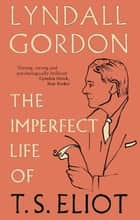 The Imperfect Life of T. S. Eliot ebook by Lyndall Gordon