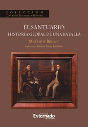 El Santuario: Historia Global de una batalla ebook by Mathew Brown, Patricia Torres Londoño