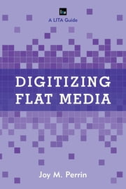 Digitizing Flat Media - Principles and Practices ebook by Joy M. Perrin