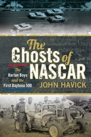 The Ghosts of NASCAR - The Harlan Boys and the First Daytona 500 ebook by John Havick