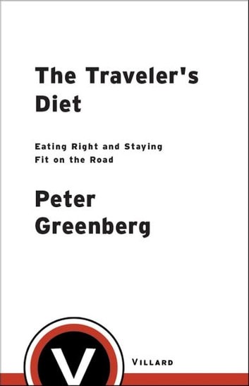 The Traveler's Diet - Eating Right and Staying Fit on the Road ebook by Peter Greenberg