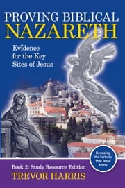 Proving Biblical Nazareth - Evidence for the Key Sites of Jesus ebook by Trevor Harris