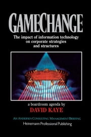 Gamechange, A Boardroom Agenda: The Impact of Information Technology on Corporate Strategies and Structures ebook by Kaye, David