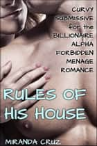 The Rules of His House (Curvy Submissive for the Billionaire Alpha Forbidden Menage Romance) ebook by Miranda Cruz