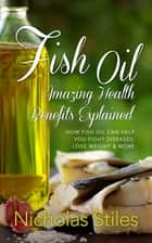 Fish Oil Amazing Health Benefits Explained ebook by Nicholas Stiles