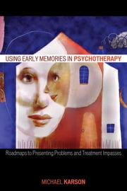 Using Early Memories in Psychotherapy - Roadmaps to Presenting Problems and Treatment Impasses ebook by Michael Karson