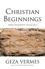 Christian Beginnings - From Nazareth to Nicaea ebook by Geza Vermes, Penguin Books LTD