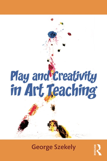 Play and Creativity in Art Teaching ebook by George Szekely