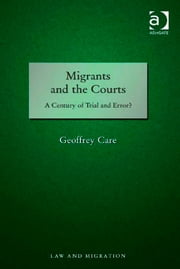 Migrants and the Courts - A Century of Trial and Error? ebook by Mr Geoffrey Care,Professor Satvinder S Juss