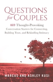 Questions for Couples - 469 Thought-Provoking Conversation Starters for Connecting, Building Trust, and Rekindling Intimacy ebook by Marcus Kusi,Ashley Kusi