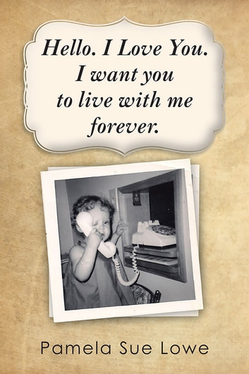 Hello. I Love You. I Want You to Live with Me Forever. eBook by Pamela Sue Lowe