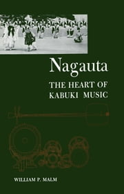 Nagauta - The Heart of Kabuki Music ebook by William P. Malm