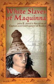 White Slaves of Maquinna: John R. Jewitt's Narrative of Capture and Confinement at Nootka ebook by John Jewitt