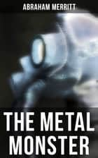 THE METAL MONSTER - A Sci-Fi Novel ebook by Abraham Merritt