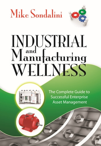 Industrial and Manufacturing Wellness - The Complete Guide to Successful Enterprise Asset Management ebook by Mike Sondalini