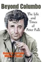 Beyond Columbo - The Life and Times of Peter Falk ebook by Richard A. Lertzman, William J. Birnes
