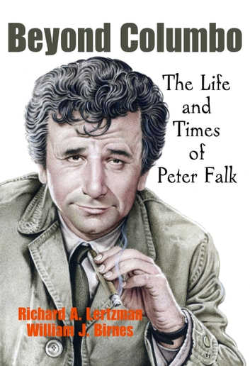 Beyond Columbo - The Life and Times of Peter Falk ebook by Richard A. Lertzman,William J. Birnes