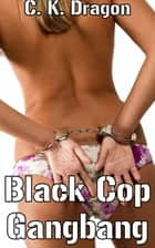 Black Cop Gangbang - A Hot Interracial Gangbang Tale ebook by C. K. Dragon