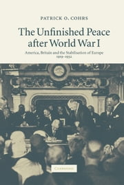 The Unfinished Peace after World War I - America, Britain and the Stabilisation of Europe, 1919–1932 ebook by Patrick O. Cohrs