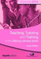 Teaching, Tutoring and Training in the Lifelong Learning Sector ebook by Susan Wallace
