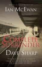 Complete Surrender - The True Story of a Family's Dark Secret and the Brothers it Tore Apart at Birth ebook by Dave Sharp, Ian McEwan