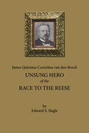 James Quirinus Cornelius van den Bosch: Unsung Hero of the Race to the Reese ebook by Edward Slagle