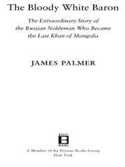 The Bloody White Baron - The Extraordinary Story of the Russian Nobleman Who Became the Last Khan of Mongolia ebook by James Palmer