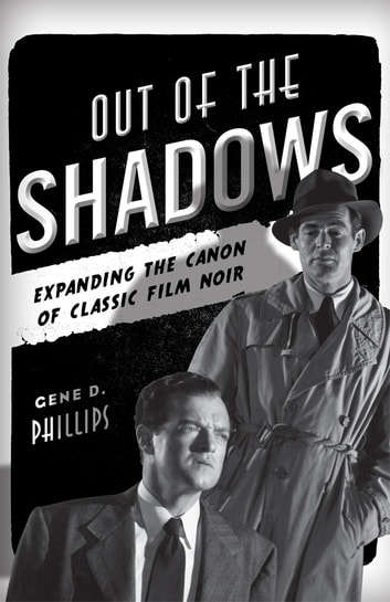 Out of the Shadows - Expanding the Canon of Classic Film Noir ebook by Gene D. Phillips