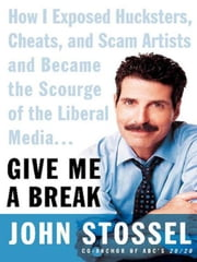 Give Me a Break - How I Exposed Hucksters, Cheats, and Scam Artists and Became the Scourge of the Liberal Media... ebook by John Stossel