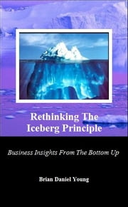 Rethinking The Iceberg Principle - Business Insights From The Bottom Up ebook by Brian Daniel Young