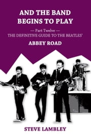 And the Band Begins to Play. Part Twelve: The Definitive Guide to the Beatles' Abbey Road ebook by Steve Lambley
