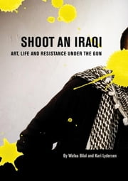 Shoot an Iraqi - Art, Life and Resistance Under the Gun ebook by Wafaa Bilal, Kari Lydersen