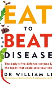 Eat to Beat Disease - The Body's Five Defence Systems and the Foods that Could Save Your Life ebook by Dr William Li