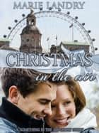 ebook Christmas in the Air: A 'Something in the Air' Short Story de Marie Landry