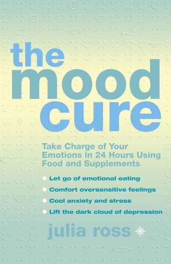 The Mood Cure: Take Charge of Your Emotions in 24 Hours Using Food and Supplements ebook by Julia Ross