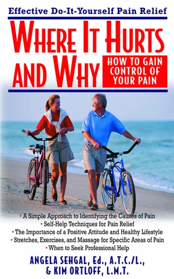 Where It Hurts and Why - How to Gain Control of Your Pain ebook by Angela Sehgal, Ed., A.T.C./L.,Kim Ortloff, L.M.T.