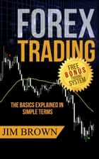 Forex Trading - The Basics Explained in Simple Terms ebook by Jim Brown