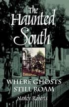 The Haunted South - Where Ghosts Still Roam ebook by Nancy Roberts, Bruce Roberts