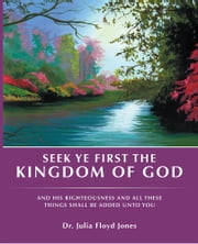 Seek Ye First the Kingdom of God - And His Righteousness and All These Things Shall Be Added unto You ebook by Dr. Julia Floyd Jones