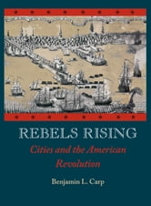 Rebels Rising : Cities and the American Revolution ebook by Benjamin L. Carp