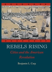 Rebels Rising : Cities and the American Revolution - Cities and the American Revolution ebook by Benjamin L. Carp