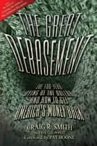 The Great Debasement - The 100-Year Dying of the Dollar and How to Get America's Money Back ebook by Craig R. Smith, Lowell Ponte