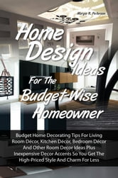 Home Design Ideas for the Budget-Wise Homeowner - Budget Home Decorating Tips For Living Room Décor, Kitchen Décor, Bedroom Décor And Other Room Decor Ideas Plus Inexpensive Decor Accents So You Get The High-Priced Style And Charm For Less ebook by Margie R. Peterson