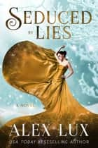 Seduced by Lies - The Seduced Saga, #4 ebook by Alex Lux