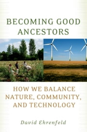 Becoming Good Ancestors - How We Balance Nature, Community, and Technology ebook by David Ehrenfeld