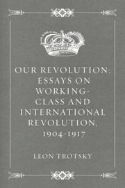 Our Revolution: Essays on Working-Class and International Revolution, 1904-1917 ebook by Leon Trotsky