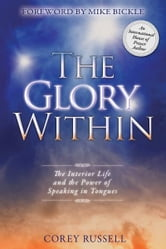 The Glory Within: The Interior Life and the Power of Speaking in Tongues ebook by Corey Russell,Mike Bickle